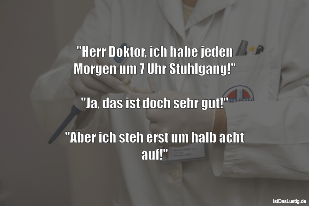 """Lustiger BilderSpruch - """"Herr Doktor, ich habe jeden Morgen um 7 Uhr..."""