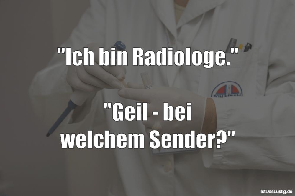 """Lustiger BilderSpruch - """"Ich bin Radiologe.""""  """"Geil - bei welchem Sender?"""""""