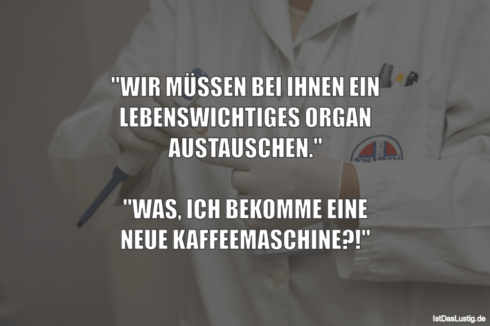 """Lustiger BilderSpruch - """"WIR MÜSSEN BEI IHNEN EIN LEBENSWICHTIGES ORGAN..."""