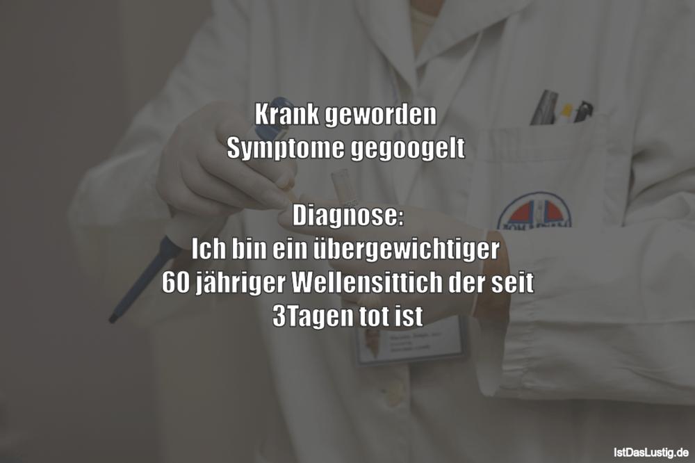 Lustiger BilderSpruch - Krank geworden  Symptome gegoogelt   Diagnose:...