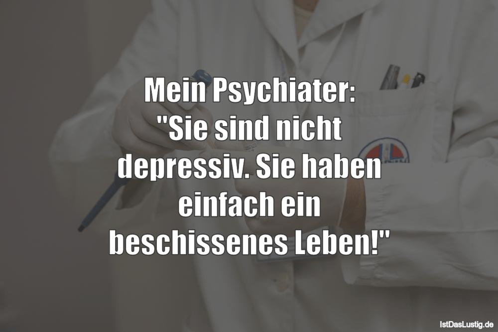 """Lustiger BilderSpruch - Mein Psychiater: """"Sie sind nicht depressiv. Sie..."""