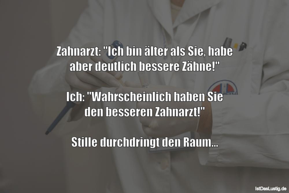 """Lustiger BilderSpruch - Zahnarzt: """"Ich bin älter als Sie, habe aber..."""
