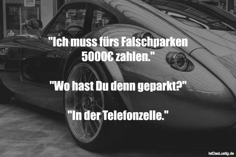 """Lustiger BilderSpruch - """"Ich muss fürs Falschparken 5000€ zahlen.""""  """"Wo..."""
