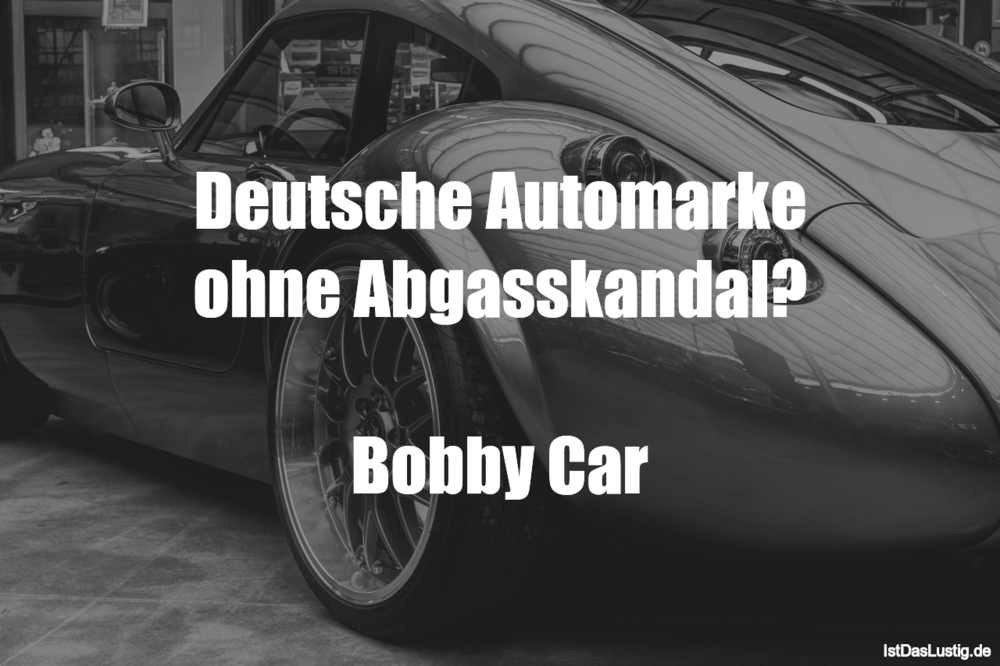 Lustiger BilderSpruch - Deutsche Automarke ohne Abgasskandal?  Bobby Car