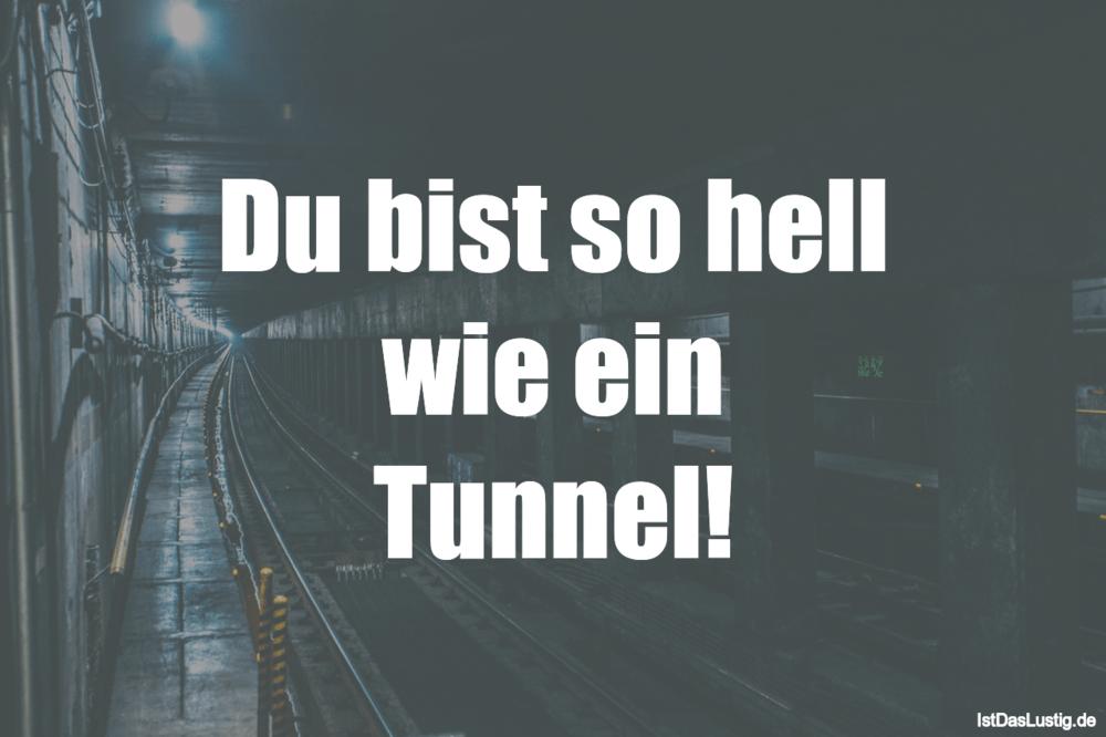 Lustiger BilderSpruch - Du bist so hell wie ein Tunnel!