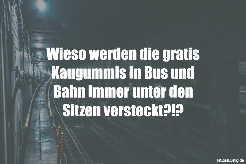 Lustiger BilderSpruch - Wieso werden die gratis Kaugummis in Bus und...