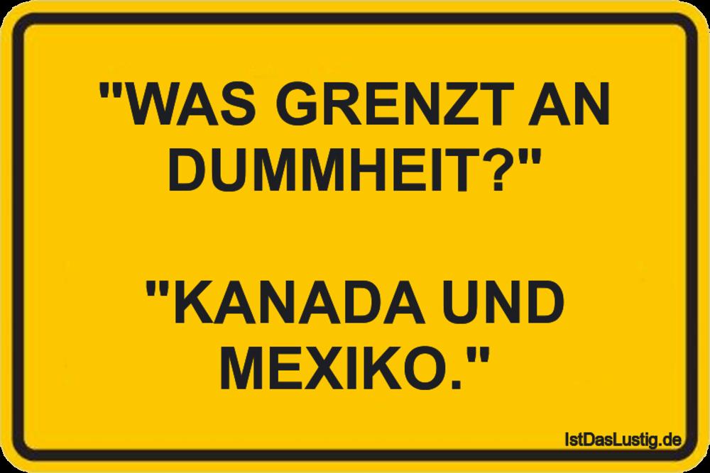 """Lustiger BilderSpruch - """"WAS GRENZT AN DUMMHEIT?""""  """"KANADA UND MEXIKO."""""""