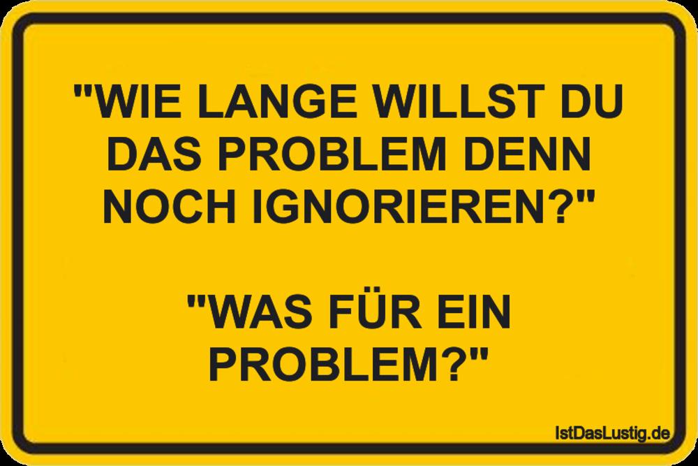 """Lustiger BilderSpruch - """"WIE LANGE WILLST DU DAS PROBLEM DENN NOCH..."""