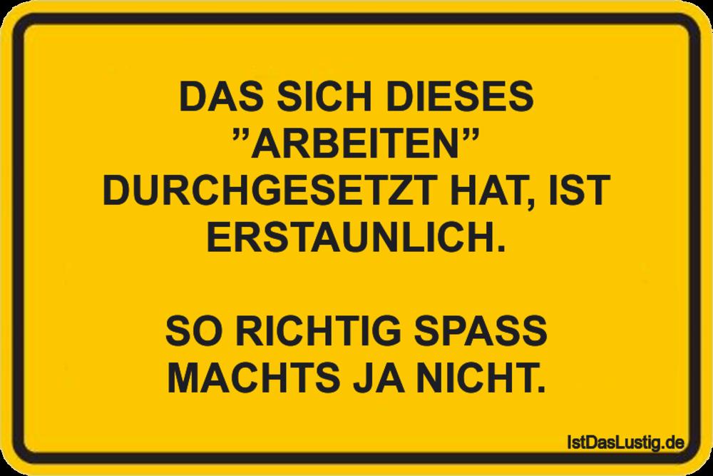 """Lustiger BilderSpruch - DAS SICH DIESES """"ARBEITEN"""" DURCHGESETZT HAT,..."""