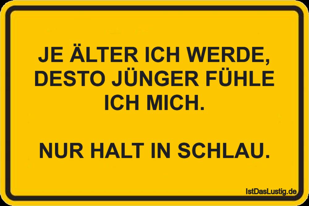 Lustiger BilderSpruch - JE ÄLTER ICH WERDE, DESTO JÜNGER FÜHLE ICH MICH...
