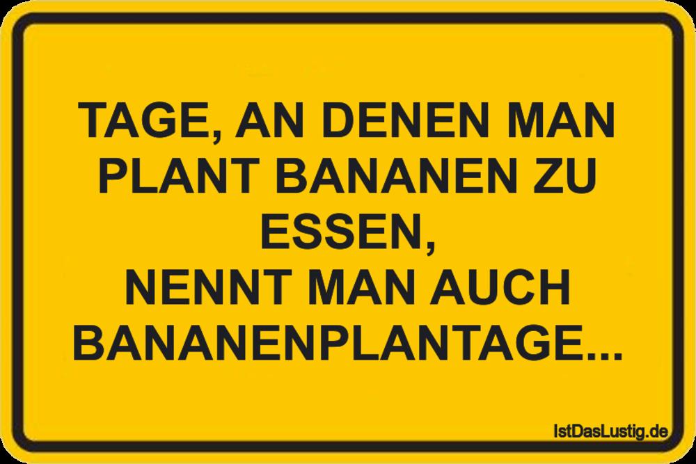 Lustiger BilderSpruch - TAGE, AN DENEN MAN PLANT BANANEN ZU ESSEN,...