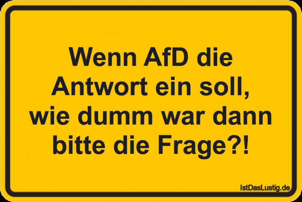 Lustiger BilderSpruch - Wenn AfD die Antwort ein soll, wie dumm war dan...