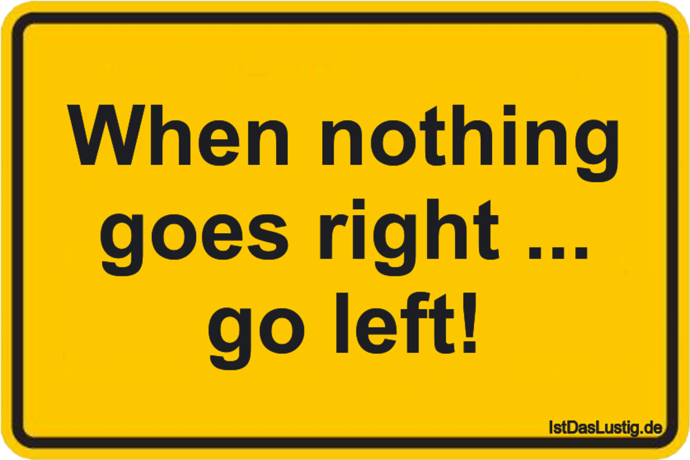 Lustiger BilderSpruch - When nothing goes right ... go left!