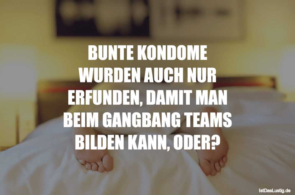 Lustiger BilderSpruch - BUNTE KONDOME WURDEN AUCH NUR ERFUNDEN, DAMIT...