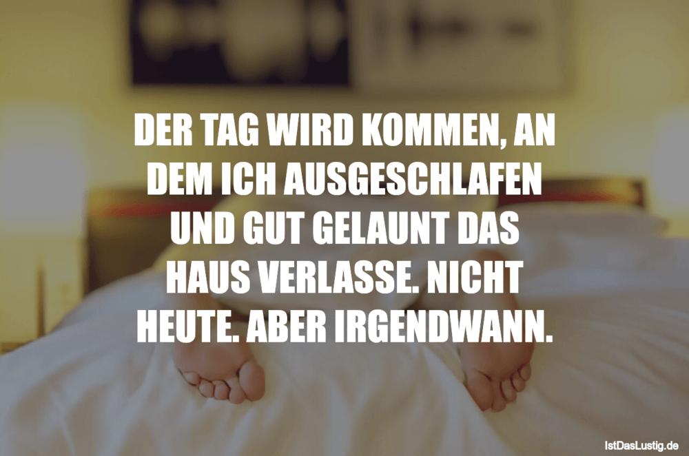 Lustiger BilderSpruch - DER TAG WIRD KOMMEN, AN DEM ICH AUSGESCHLAFEN...