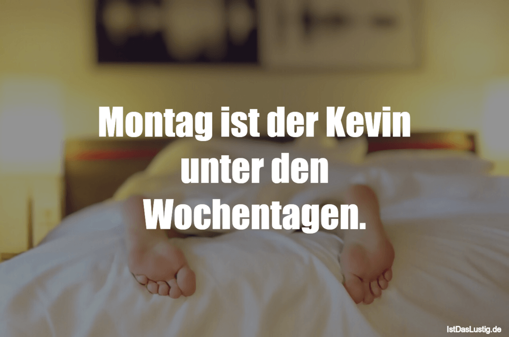 Lustiger BilderSpruch - Montag ist der Kevin unter den Wochentagen.