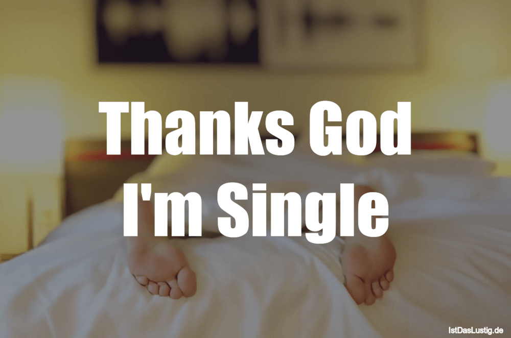 Lustiger BilderSpruch - Thanks God I'm Single