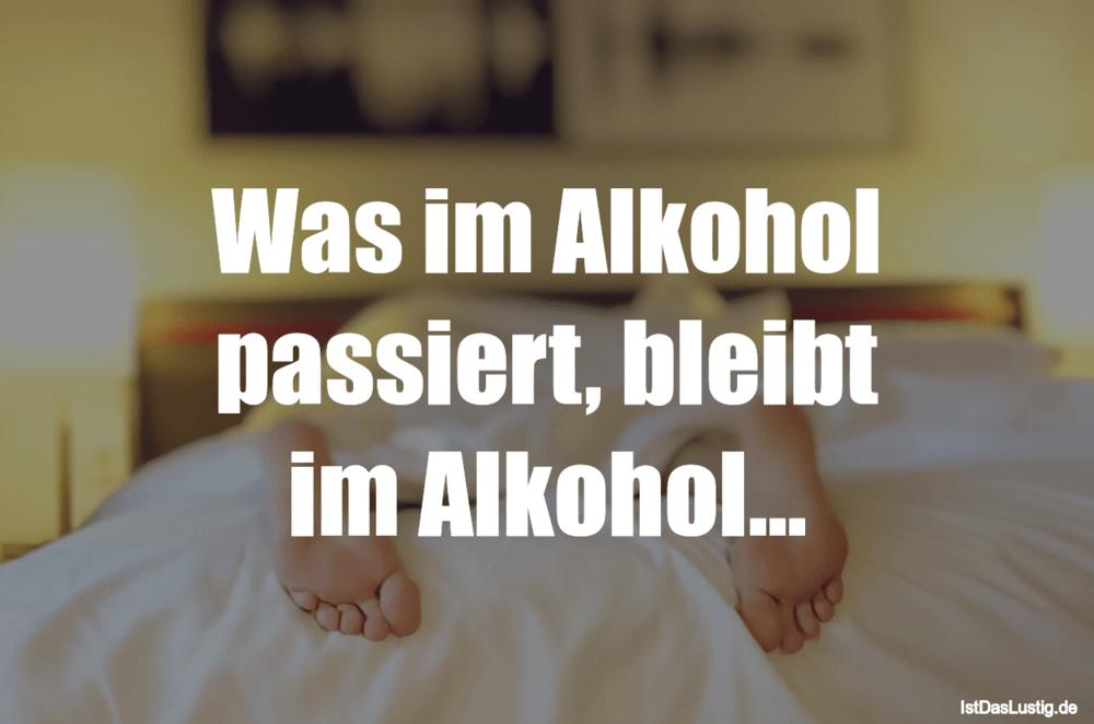 Lustiger BilderSpruch - Was im Alkohol passiert, bleibt im Alkohol...