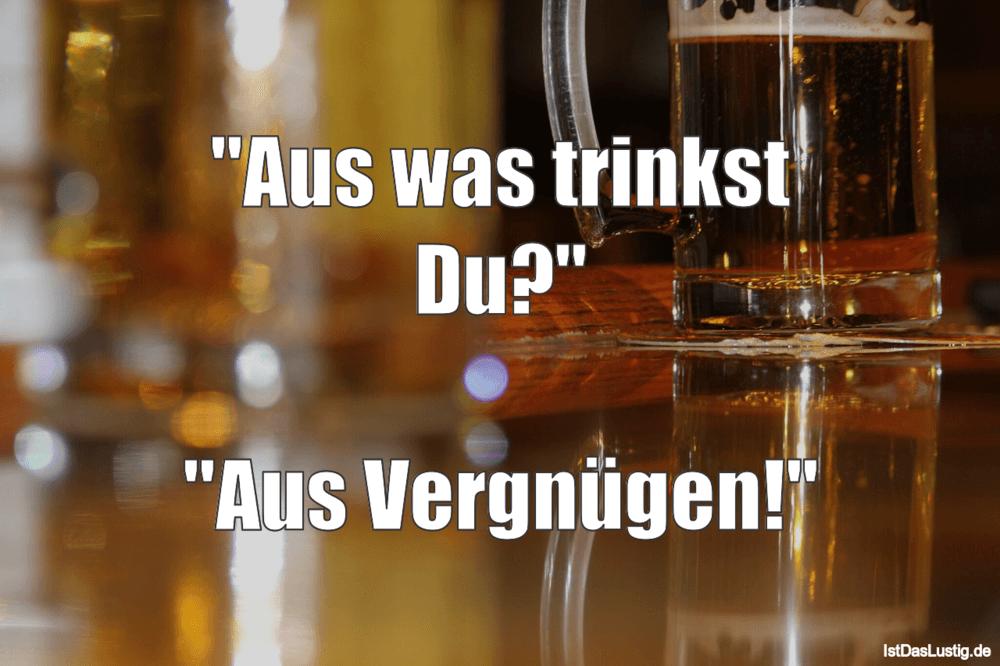 """Lustiger BilderSpruch - """"Aus was trinkst Du?""""  """"Aus Vergnügen!"""""""