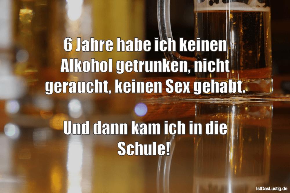 Lustiger BilderSpruch - 6 Jahre habe ich keinen Alkohol getrunken,...