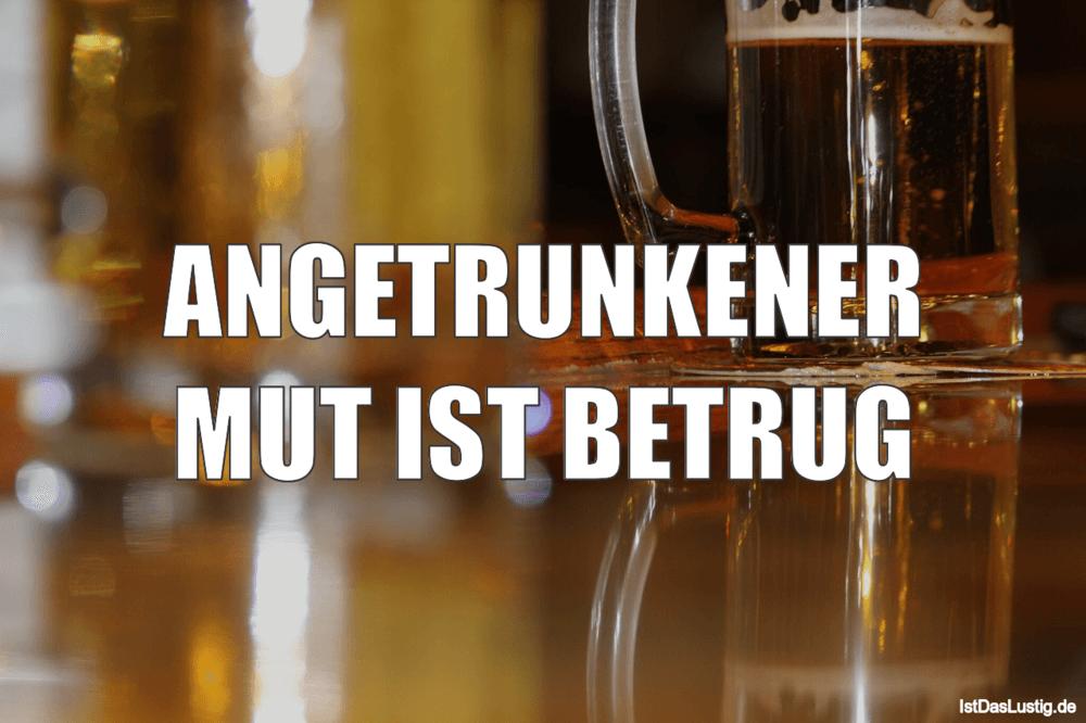 Lustiger BilderSpruch - ANGETRUNKENER MUT IST BETRUG