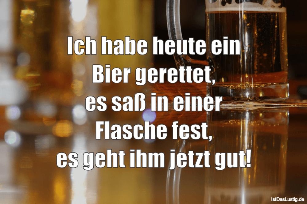 Lustiger BilderSpruch - Ich habe heute ein Bier gerettet, es saß in...