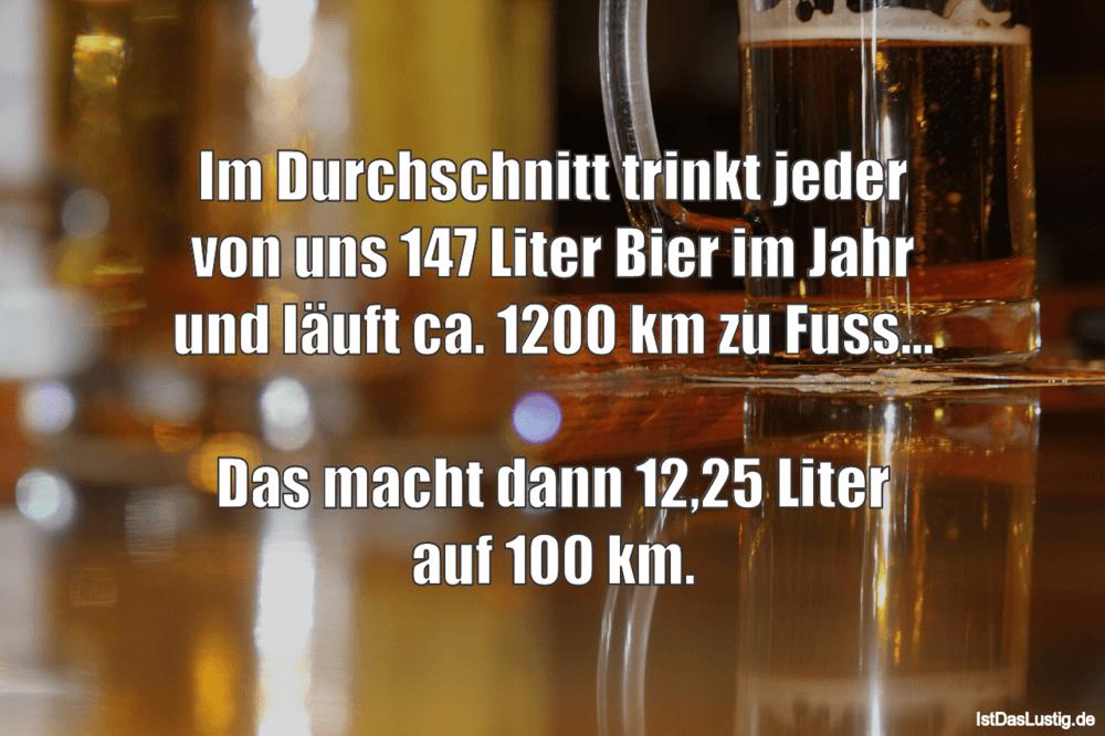 Lustiger BilderSpruch - Im Durchschnitt trinkt jeder von uns 147 Liter...