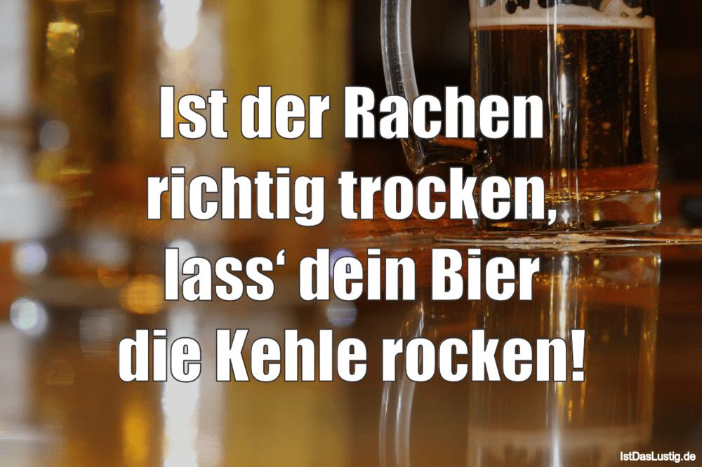 Lustiger BilderSpruch - Ist der Rachen richtig trocken, lass' dein Bier...
