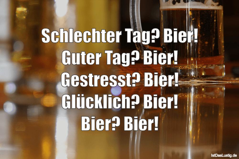 Lustiger BilderSpruch - Schlechter Tag? Bier! Guter Tag? Bier! Gestress...