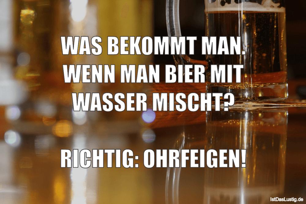 Lustiger BilderSpruch - WAS BEKOMMT MAN. WENN MAN BIER MIT WASSER...