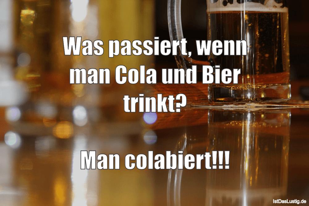 Lustiger BilderSpruch - Was passiert, wenn man Cola und Bier trinkt?...