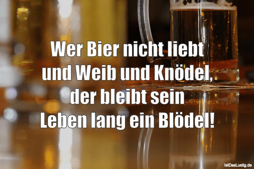 Lustiger BilderSpruch - Wer Bier nicht liebt und Weib und Knödel, der...