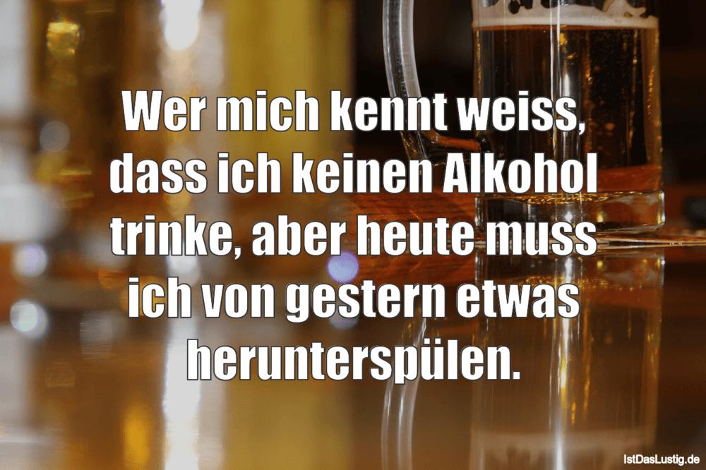 Lustiger BilderSpruch - Wer mich kennt weiss, dass ich keinen Alkohol...
