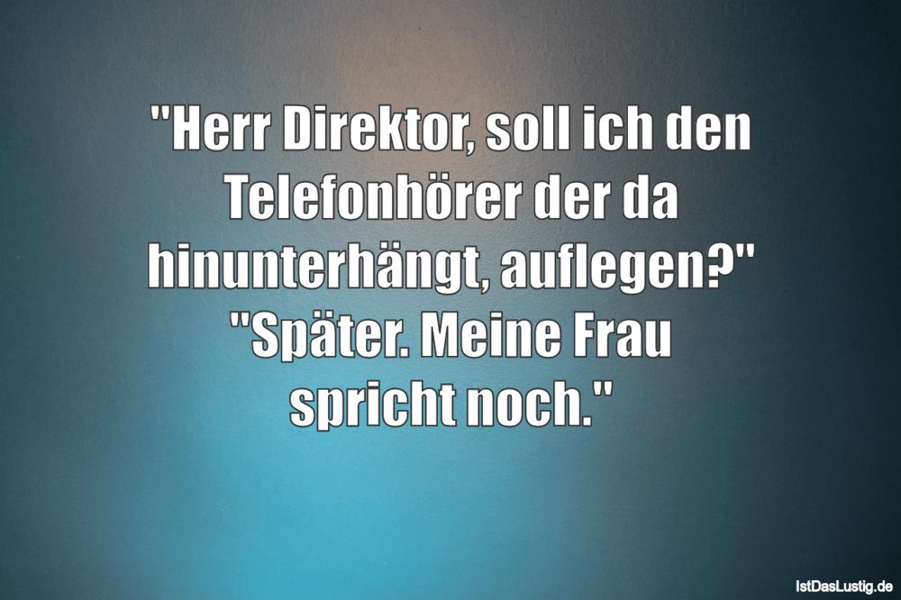 """Lustiger BilderSpruch - """"Herr Direktor, soll ich den Telefonhörer der..."""