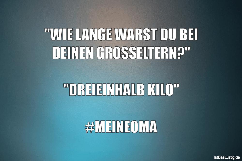 """Lustiger BilderSpruch - """"WIE LANGE WARST DU BEI DEINEN GROSSELTERN?""""..."""