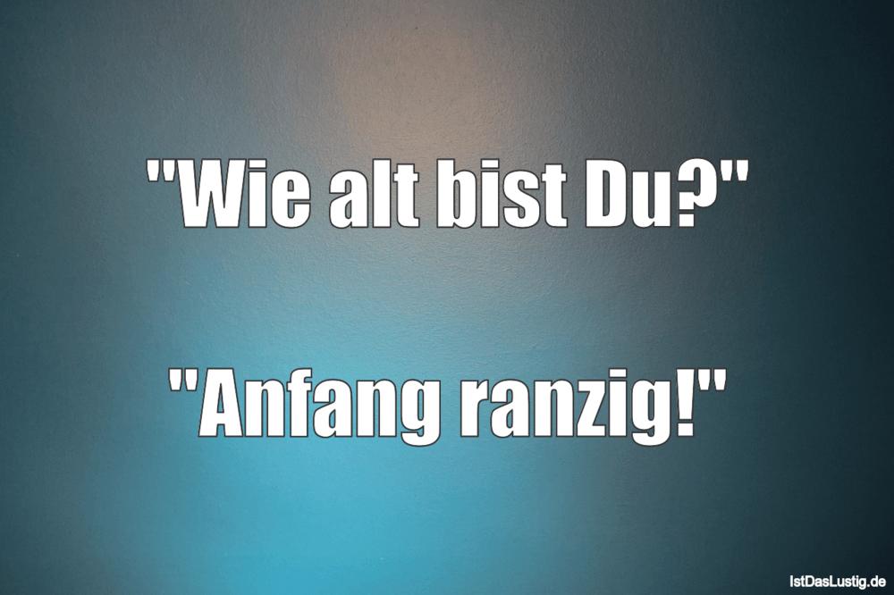 """Lustiger BilderSpruch - """"Wie alt bist Du?""""  """"Anfang ranzig!"""""""