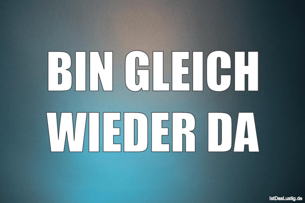 Lustiger BilderSpruch - BIN GLEICH WIEDER DA