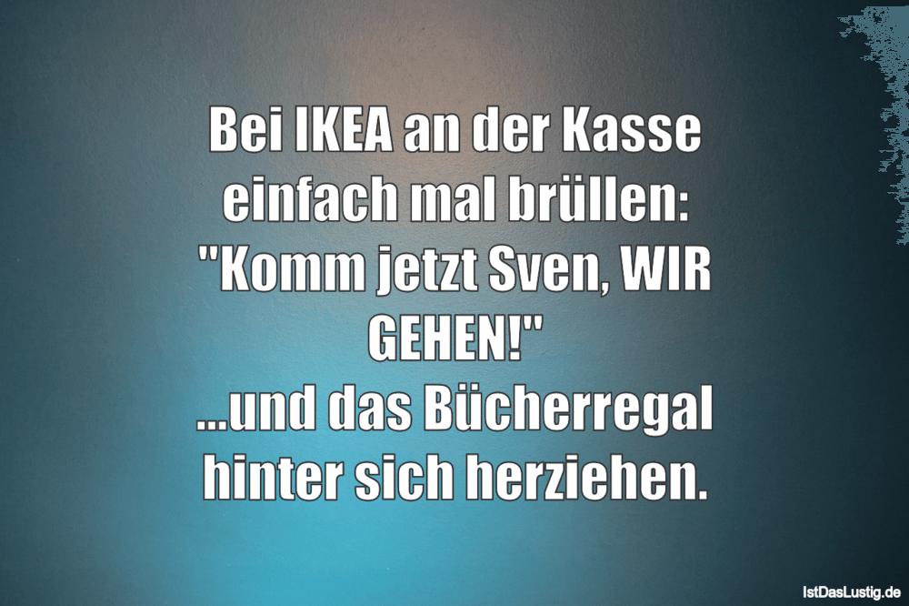 Lustiger BilderSpruch - Bei IKEA an der Kasse einfach mal brüllen:...