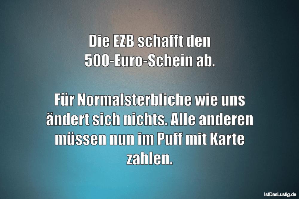 Lustiger BilderSpruch - Die EZB schafft den 500-Euro-Schein ab.  Für...