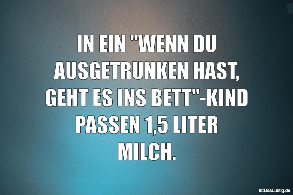 """Lustiger BilderSpruch - IN EIN """"WENN DU AUSGETRUNKEN HAST, GEHT ES INS..."""