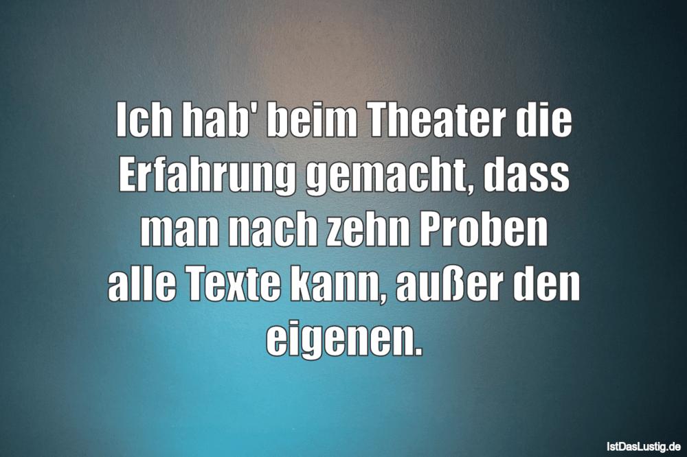 Lustiger BilderSpruch - Ich hab' beim Theater die Erfahrung gemacht,...