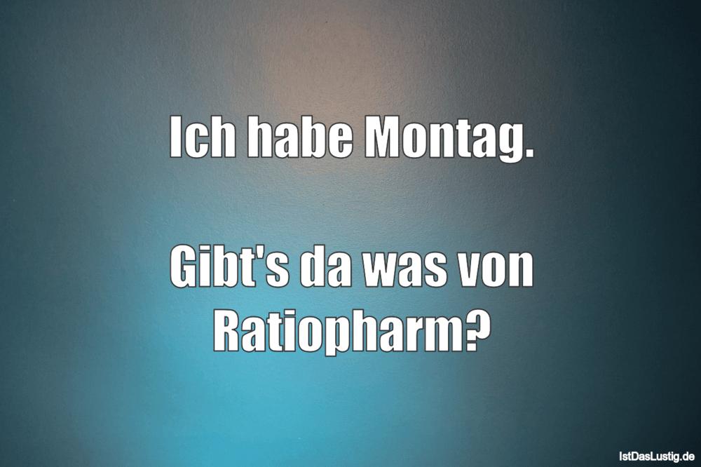 Lustiger BilderSpruch - Ich habe Montag.  Gibt's da was von Ratiopharm?