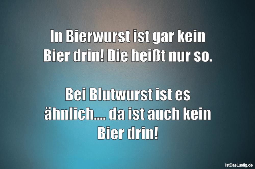 Lustiger BilderSpruch - In Bierwurst ist gar kein Bier drin! Die heißt...