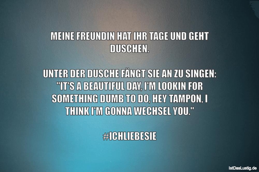 Lustiger BilderSpruch - MEINE FREUNDIN HAT IHR TAGE UND GEHT DUSCHEN.  ...