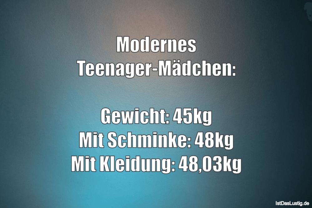 Lustiger BilderSpruch - Modernes Teenager-Mädchen:  Gewicht: 45kg Mit...