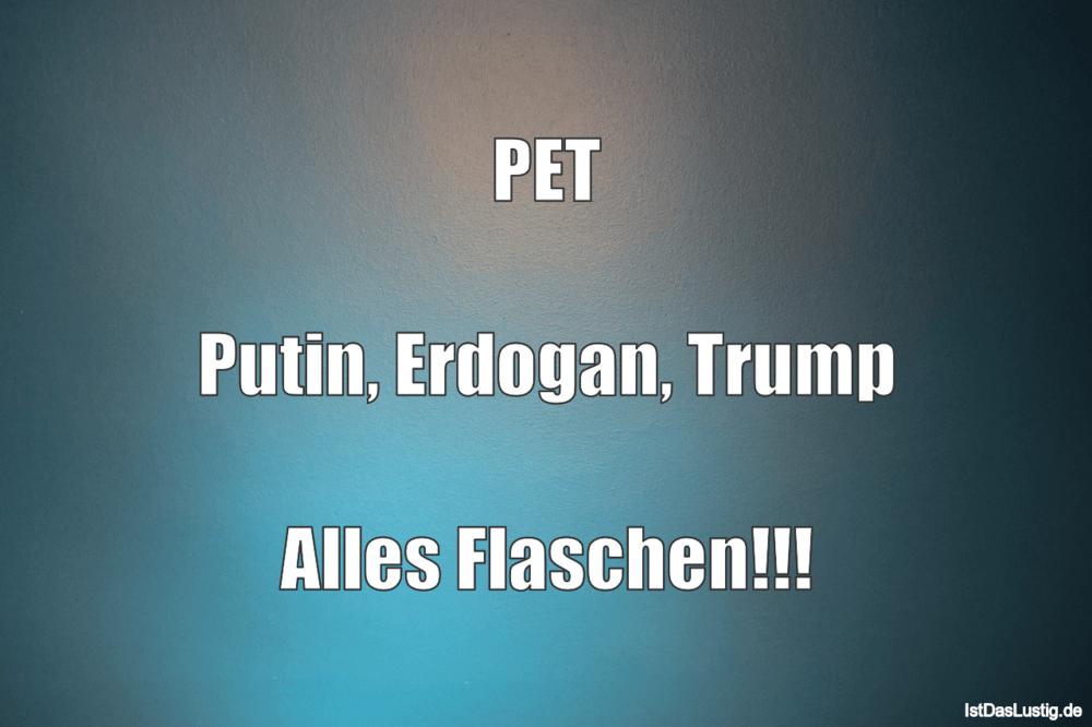 Lustiger BilderSpruch - PET  Putin, Erdogan, Trump  Alles Flaschen!!!