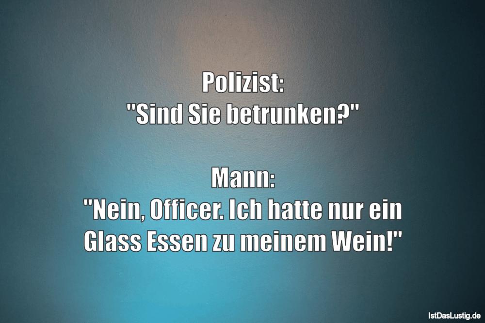 """Lustiger BilderSpruch - Polizist: """"Sind Sie betrunken?""""  Mann: """"Nein,..."""