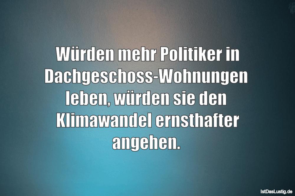 Lustiger BilderSpruch - Würden mehr Politiker in Dachgeschoss-Wohnungen...