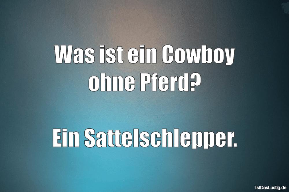 Lustiger BilderSpruch - Was ist ein Cowboy ohne Pferd?  Ein...