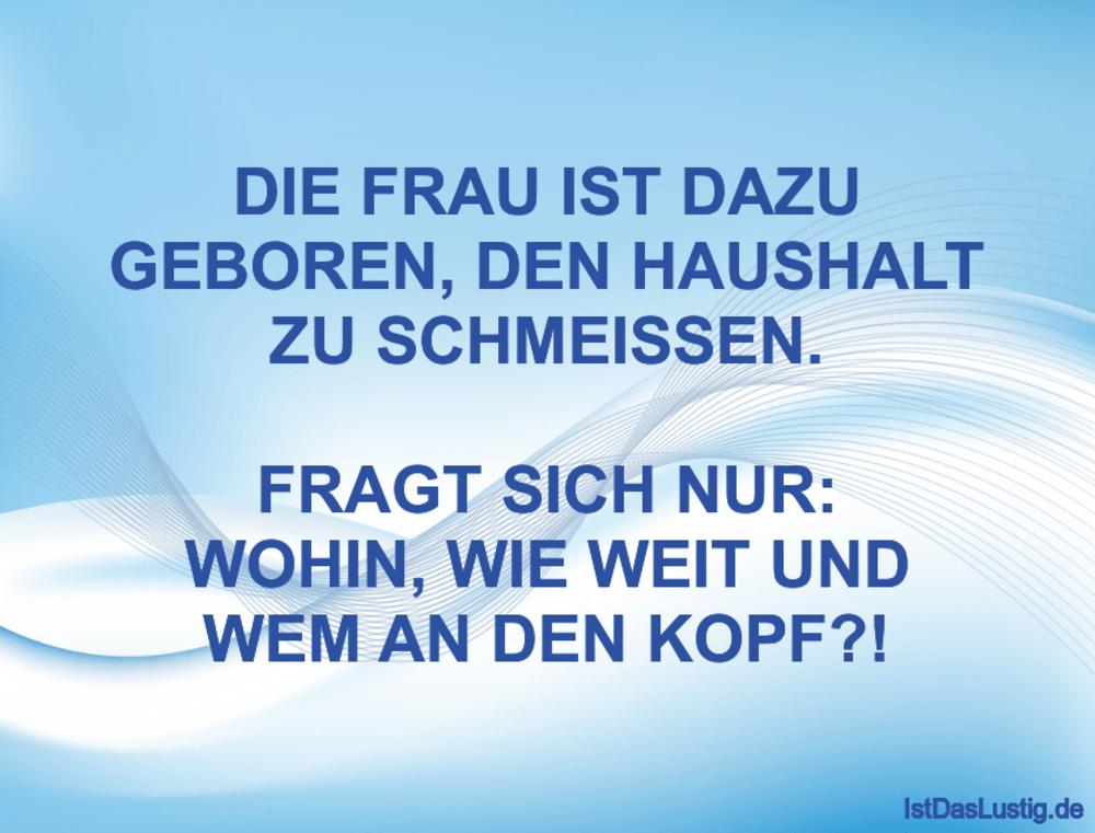Lustiger BilderSpruch - DIE FRAU IST DAZU GEBOREN, DEN HAUSHALT ZU...